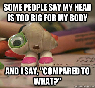 "Marcel the Shell with Shoes on says ""some people say my head is too big for my body and I say, 'compared to what?'"" http://www.quickmeme.com/meme/3ovow3"