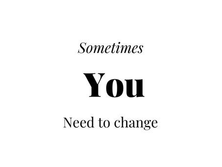 Sometimes YOU Need To Change