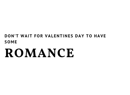 Don't Wait For Valentine's Day To Have Some Romance
