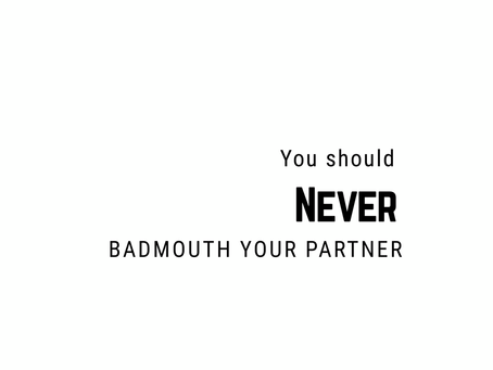 My Top 3 Reasons Why You Should NEVER Badmouth Your Partner