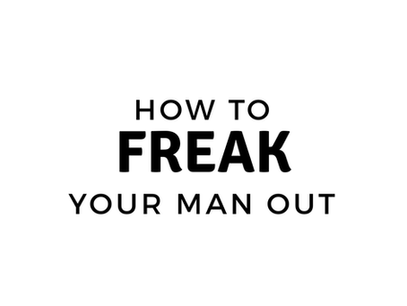 How To Freak Your Man Out