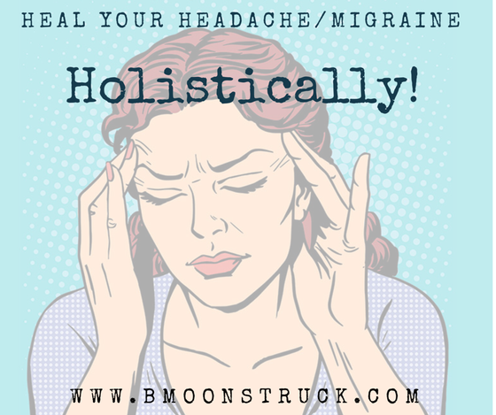 Heal Your Headaches/Migraines Holistically!