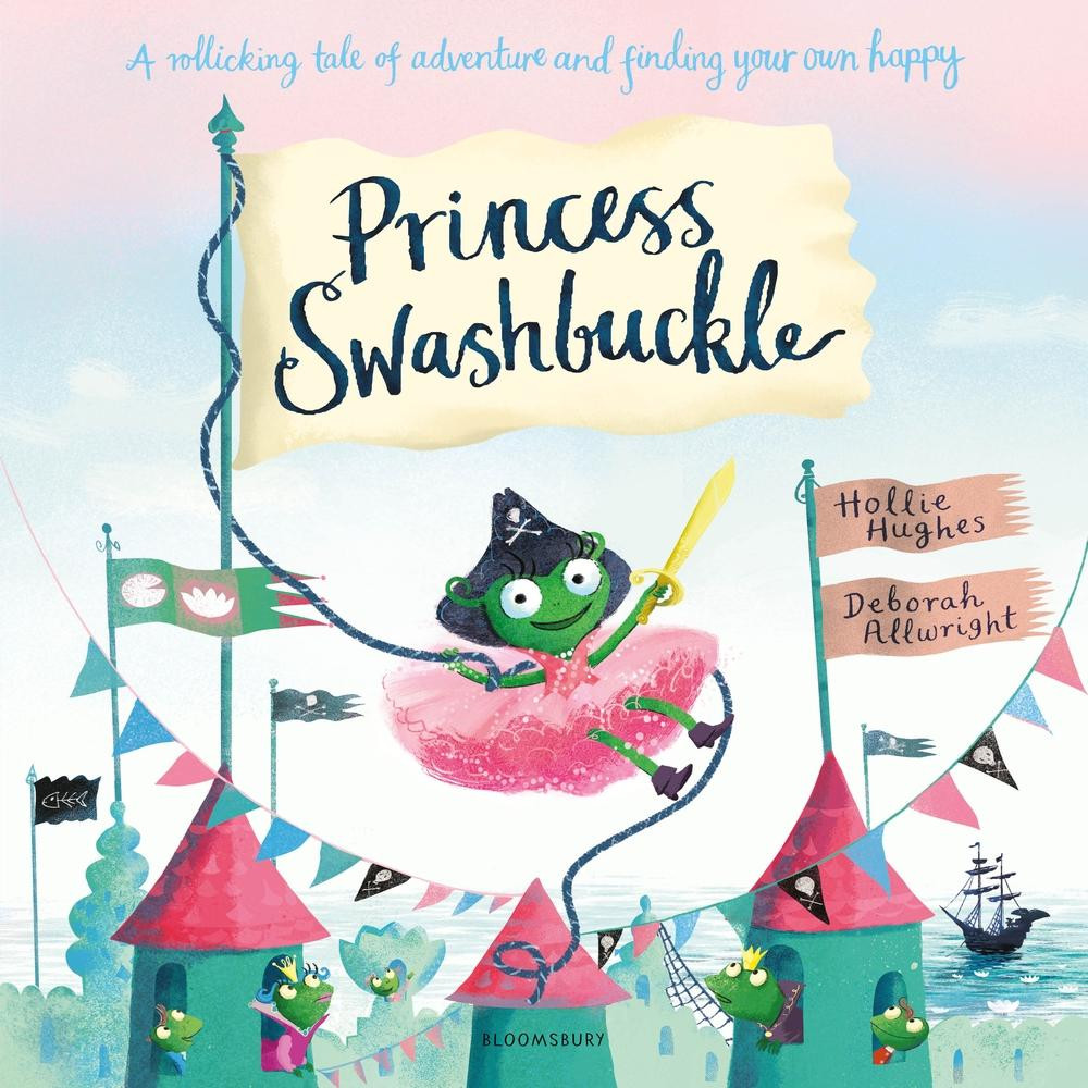 Princess Swashbuckle by Hollie Hughes and Deborah Allwright, Bloomsbury, August 2018