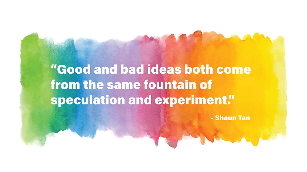 """Good and bad ideas both come from the same fountain of speculation and experiment."" - Shaun Tan"
