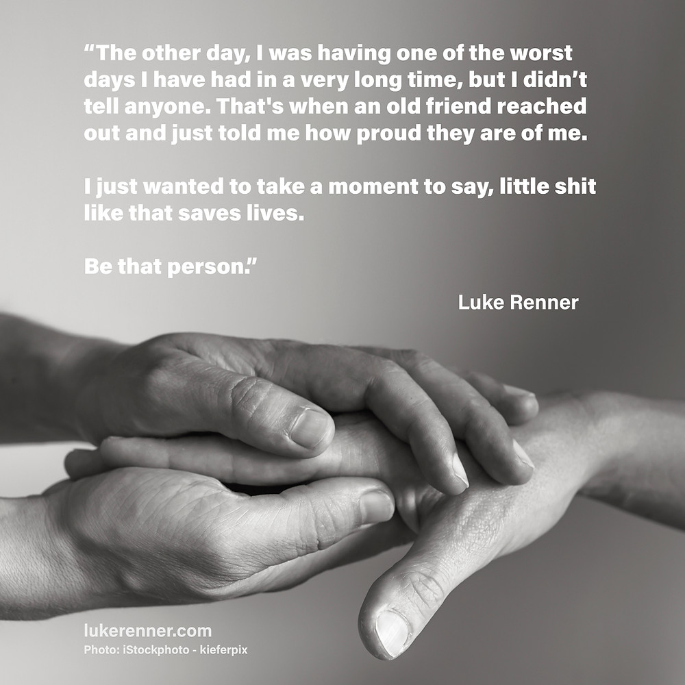 """A quote from Luke Renner that reads """"The other day, I was having one of the worst days I have had in a very long time, though I wasn't letting on about it to the outside world. That's when an old friend reached out and just told me how proud they are of me.   I just wanted to take a moment to say, little shit like that saves lives.  Be that person."""""""