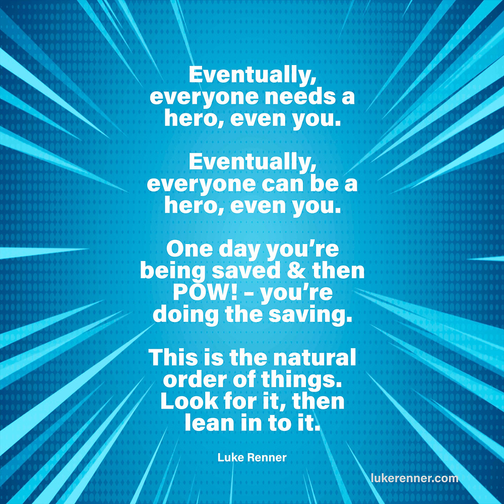 "A quote by Luke Renner: ""Eventually, everyone needs a hero, even you.  Eventually, everyone can be a hero, even you.  One day you're being saved & then POW! – you're doing the saving.   This is the natural order of things. Look for it, then lean in to it."""
