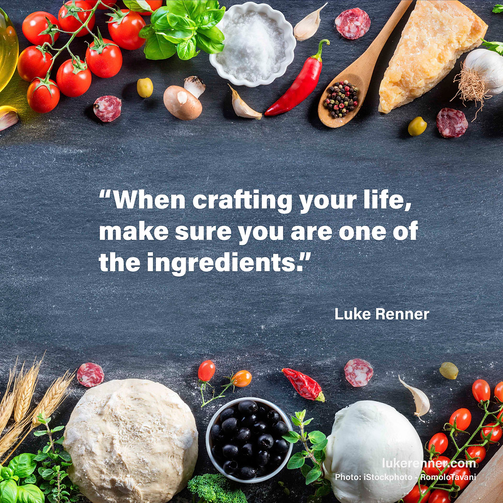 "A quote from Luke Renner that reads ""When crafting your life, make sure you are one of the ingredients."""
