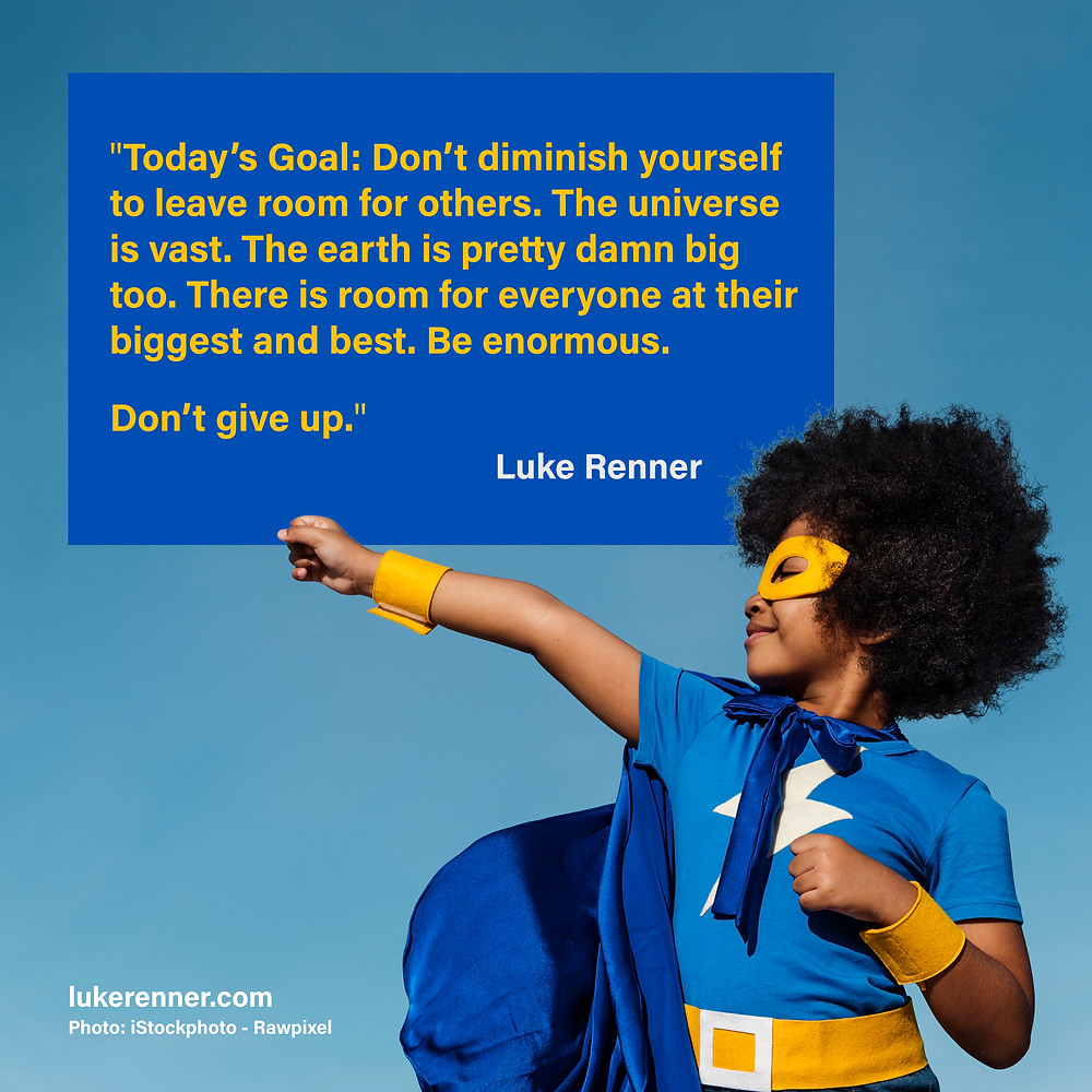 "A kid in a superhero costume stands in front of a motivational quote by Luke Renner that reads ""Today's Goal: Don't diminish yourself to leave room for others. The universe is vast. The earth is pretty damn big too. There is room for everyone at their biggest and best. Be enormous. Don't give up."""