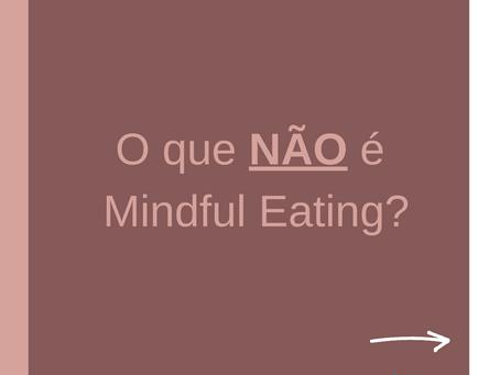 Vamos falar também sobre o que NÃO é o Mindful Eating?