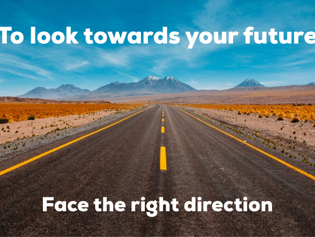 To look towards your future, face the right direction.