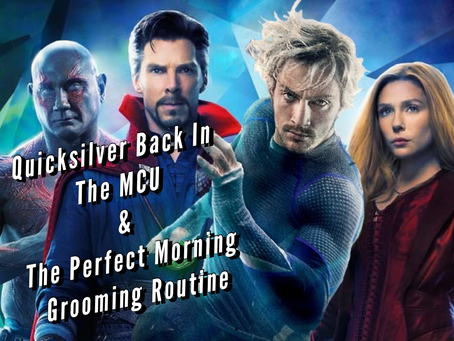 VIDEO: QUICKSILVER BACK IN THE MCU & THE PERFECT MORNING GROOMING ROUTINE