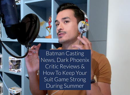 BATMAN CASTING NEWS, DARK PHOENIX CRITIC REVIEWS & HOW TO KEEP YOUR SUIT GAME STRONG DURING SUMMER