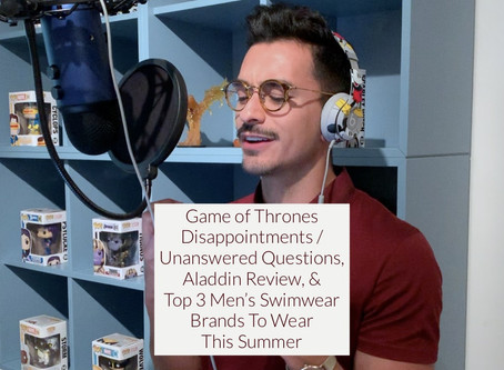 GAME OF THRONES DISAPPOINTMENTS, ALADDIN REVIEW, & TOP 3 MEN'S SWIMWEAR BRANDS