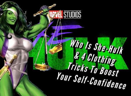 VIDEO: WHO IS SHE-HULK & 4 CLOTHING TRICKS TO BOOST YOUR SELF-CONFIDENCE