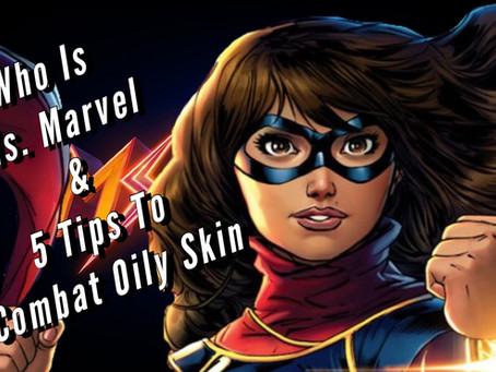 VIDEO: WHO IS MS. MARVEL & 5 TIPS TO COMBAT OILY SKIN