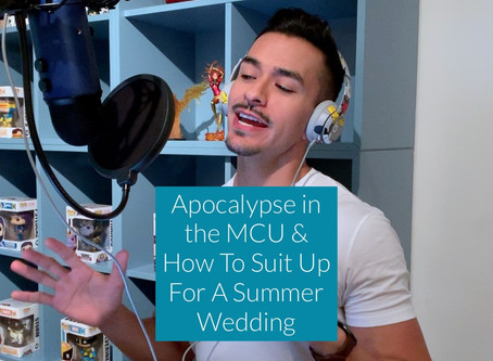 APOCALYPSE IN THE MCU & HOW TO SUIT UP FOR A SUMMER WEDDING