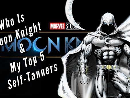 VIDEO: WHO IS MOON KNIGHT & THE TOP 5 SELF-TANNERS