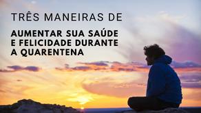 TRÊS MANEIRAS DE AUMENTAR SUA SAÚDE E FELICIDADE DURANTE A QUARENTENA