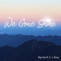 Big Yae - We Gone Shine (feat. C.J King)