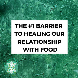 THE #1 BARRIER TO HEALING OUR RELATIONSHIP WITH FOOD