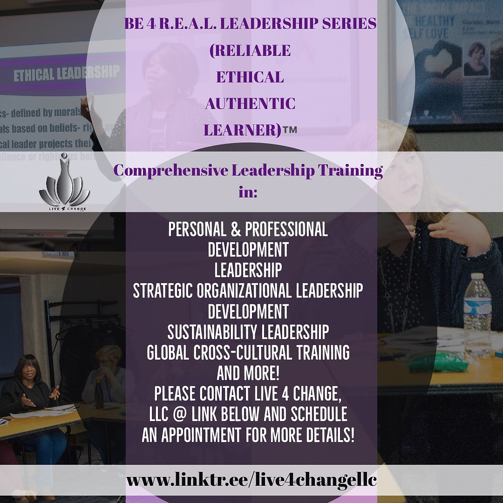 Introducing Live 4 Change, LLC BE 4 R.E.A.L. Leadership Series