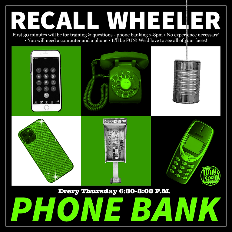 """A graphic with black, neon green, and white. The text at the top in white reads: """"RECALL WHEELER  First 30 minutes will be for training & questions - phone banking 7-8pm • No experience necessary!  • You will need a computer and a phone • It'll be FUN! We'd love to see all of your faces!"""" The middle has six photos stylized in the color scheme with different styles of phones including rotary, smart phones, a phone booth, and a tin can on a string. The circular logo reads """"TOTAL RECALL""""  Text below in white and neon green reads: """"Every Thursday 6:30-8:00 P.M.  PHONE BANK"""""""