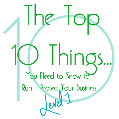 The Top 10 Things... You Need to Know to Run + Protect Your Business- LEVEL 1