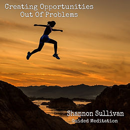 Guided Meditation Creating Opportunities out of problems by Shannon Sullivan