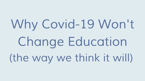 Why Covid-19 Won't Change Education (the way we think it will)