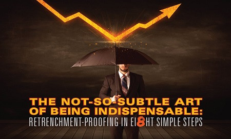 The Not-So-Subtle Art Of Being Indispensable: Retrenchment-Proofing In Eight Simple Steps