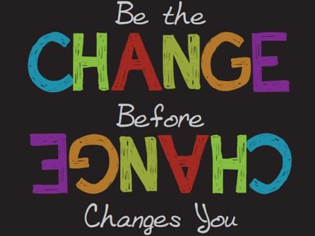 Be The Change Before Change Changes You