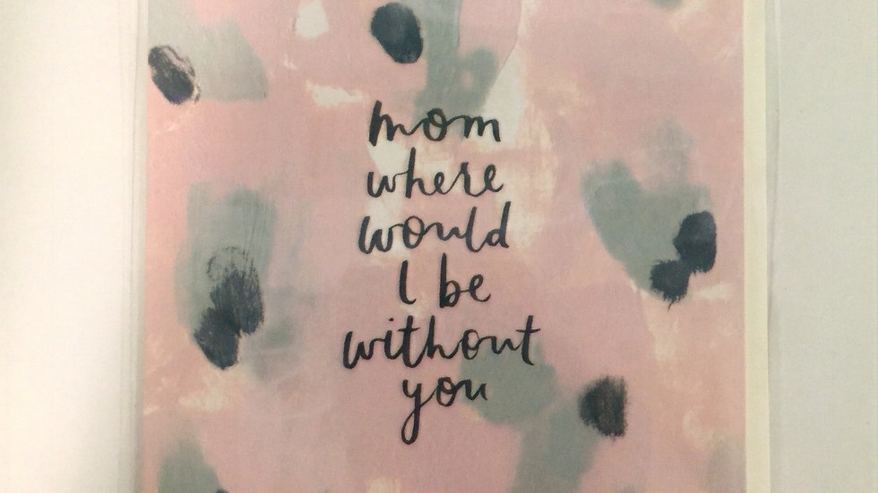 Mother's Day Card - Mom, where would I be without you