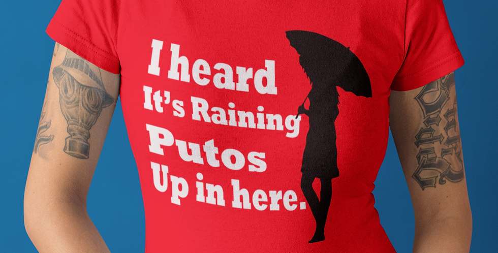I heard it's Raining Putos Up in here.