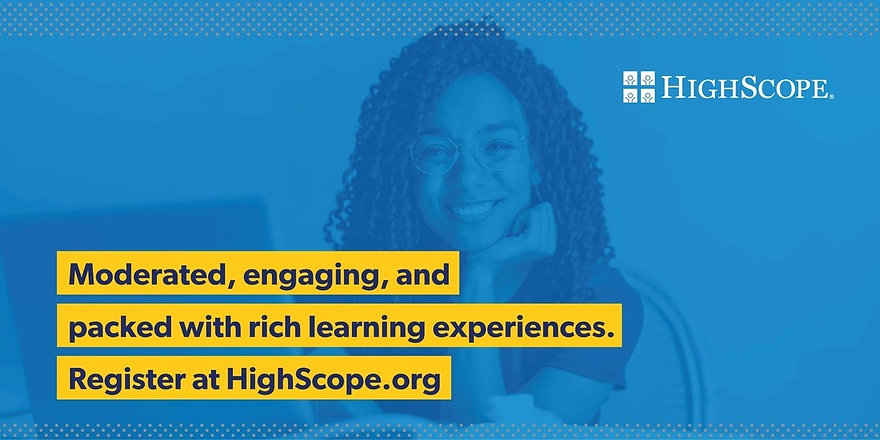"Blue image with HighScope logo in upper right corner, image of woman smiling, and text ""Moderated, engaging, and packed with rich learning experiences. Register at HighScope.org."""