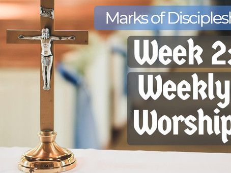 Marks of discipleship Week 2: Weekly worship