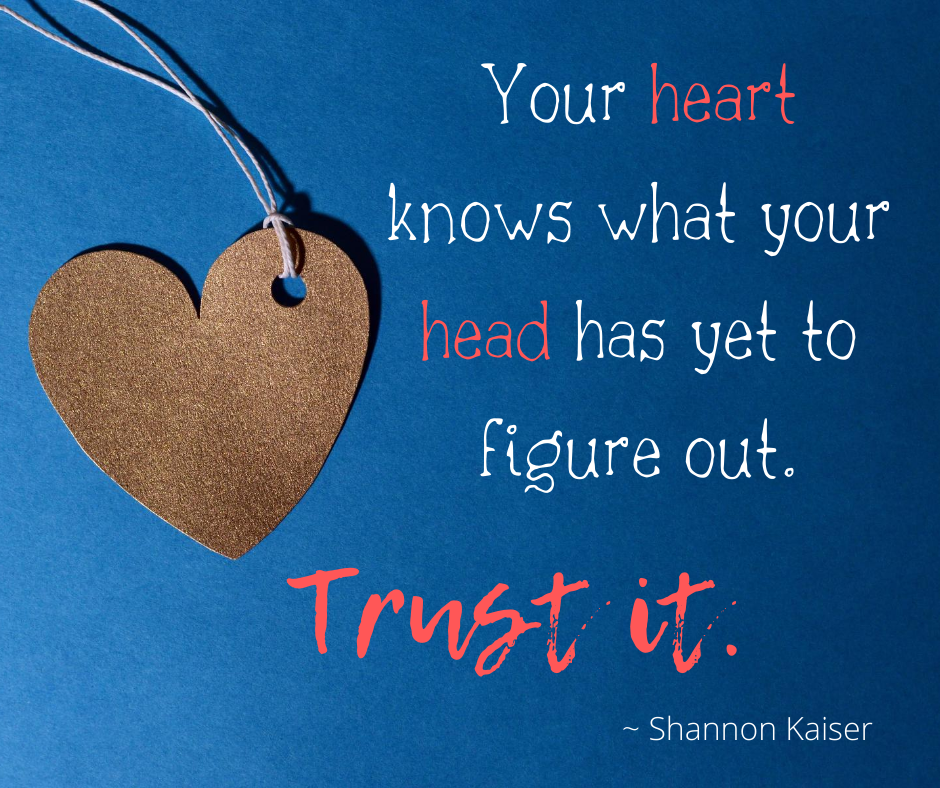 Your heart knows what your head has yet to figure out. Trust it. Shannon Kaiser