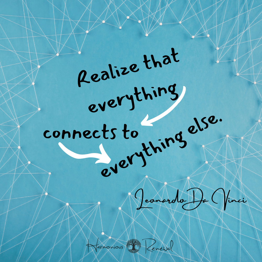 Realize that everything connects to everything else. Leonardo da Vinci