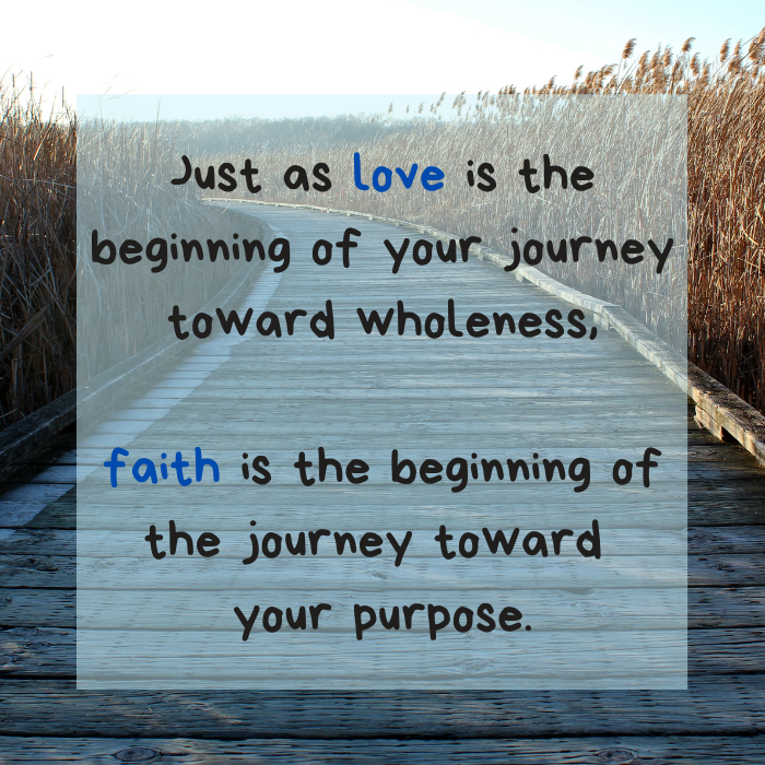 Just as love is the beginning of your journey toward wholeness, faith is the beginning of the journey toward your purpose.