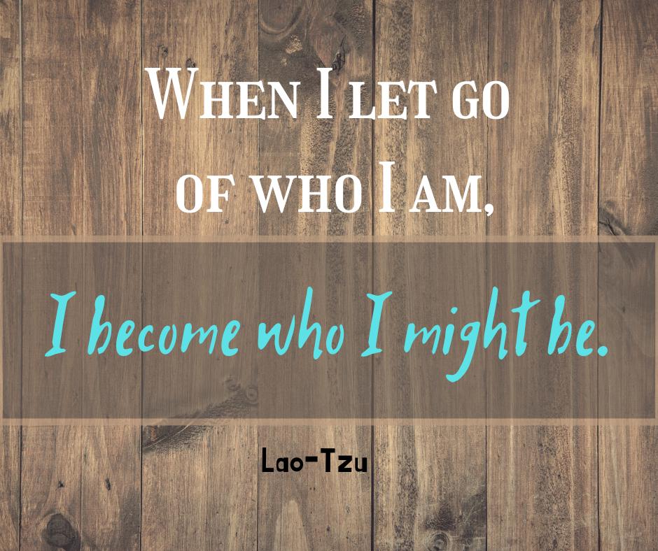 When I let go of who I am, I become who I might be. Lao-Tzu