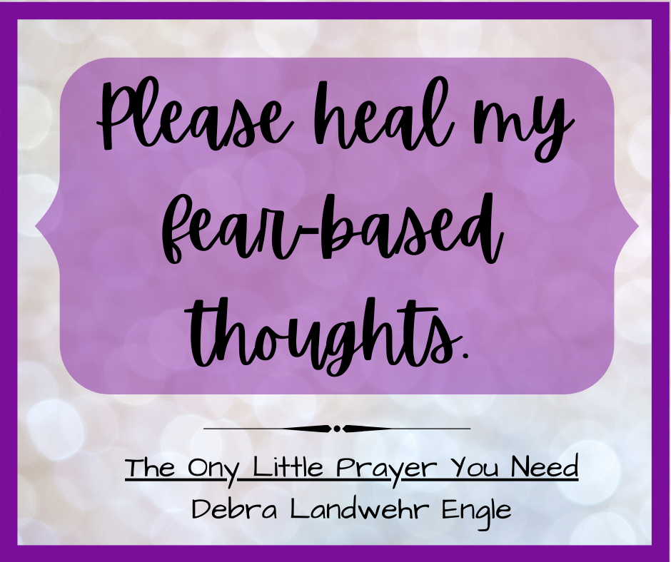 Please heal my fear-based thoughts. Debra Landwehr Engle