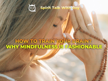 HOW TO TRAIN YOUR BRAIN? WHY MINDFULNESS IS FASHIONABLE!