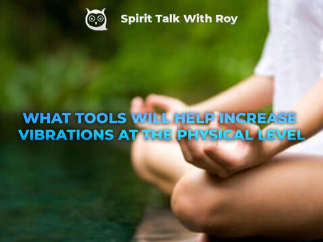 WHAT TOOLS WILL HELP INCREASE VIBRATIONS                     AT THE PHYSICAL LEVEL
