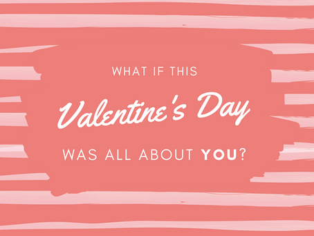 What if this Valentine's Day it was all about YOU?