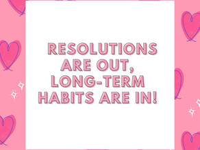 RESOLUTIONS ARE OUT, LONG-TERM HABITS ARE IN!