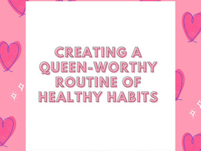 CREATING A QUEEN-WORTHY ROUTINE OF HABITS!