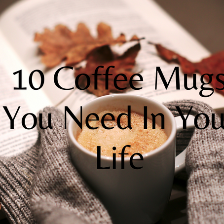 10 Coffee Mugs You Need In Your Life