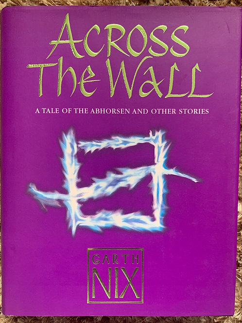 Across the Wall A Tale of The Abhorsen and Other Stories (Garth Nix)