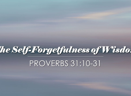 The Self-Forgetfulness of Wisdom (Proverbs 31:10-31)
