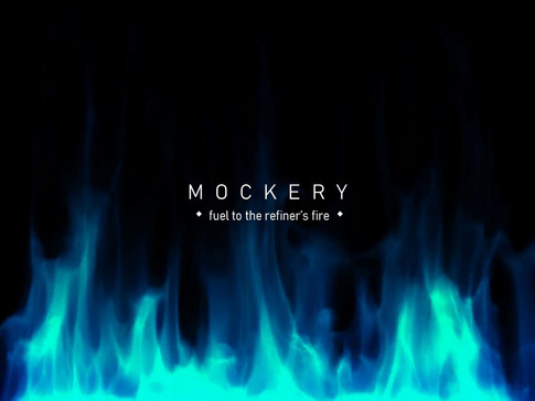 MOCKERY - FUEL TO THE REFINER'S FIRE