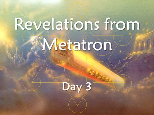 REVELATIONS FROM METATRON DAY 3